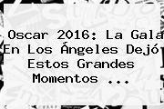 <b>Oscar 2016</b>: La Gala En Los Ángeles Dejó Estos Grandes Momentos <b>...</b>