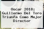 Oscar 2018: <b>Guillermo Del Toro</b> Triunfa Como Mejor Director