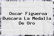 <b>Oscar Figueroa</b> Buscara La Medalla De Oro