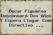 <b>Óscar Figueroa</b> Descansará Dos Años Y Espera Llegar Como Directivo ...