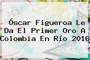 <b>Óscar Figueroa</b> Le Da El Primer Oro A Colombia En Río 2016