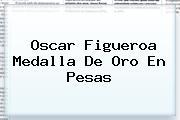 <b>Oscar Figueroa</b> Medalla De Oro En Pesas
