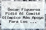 <b>Óscar Figueroa</b> Pidió Al Comité Olímpico Más Apoyo Para Los ...