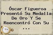 <b>Óscar Figueroa</b> Presentó Su Medalla De Oro Y Se Reencontró Con Su ...
