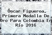 <b>Óscar Figueroa</b>, Primera Medalla De Oro Para Colombia En Río 2016