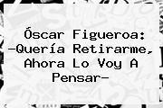 <b>Óscar Figueroa</b>: ?Quería Retirarme, Ahora Lo Voy A Pensar?