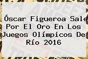 <b>Óscar Figueroa</b> Sale Por El Oro En Los Juegos Olímpicos De Río 2016