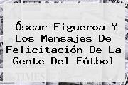 <b>Óscar Figueroa</b> Y Los Mensajes De Felicitación De La Gente Del Fútbol