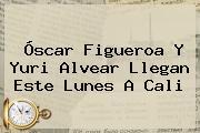 <b>Óscar Figueroa</b> Y Yuri Alvear Llegan Este Lunes A Cali