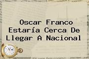 <b>Oscar Franco</b> Estaría Cerca De Llegar A Nacional