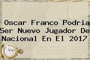 <b>Oscar Franco</b> Podria Ser Nuevo Jugador De Nacional En El 2017