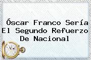<b>Óscar Franco</b> Sería El Segundo Refuerzo De Nacional