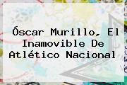 Óscar Murillo, El Inamovible De <b>Atlético Nacional</b>
