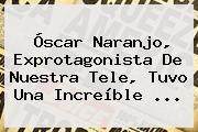 Óscar Naranjo, Exprotagonista De Nuestra Tele, Tuvo Una Increíble <b>...</b>