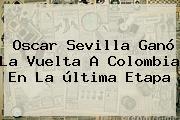 Oscar Sevilla Ganó La <b>Vuelta A Colombia</b> En La última Etapa