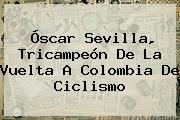Óscar Sevilla, Tricampeón De La <b>Vuelta A Colombia</b> De Ciclismo