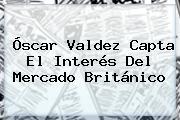 <b>Óscar Valdez</b> Capta El Interés Del Mercado Británico