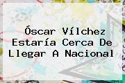 <b>Óscar Vílchez</b> Estaría Cerca De Llegar A Nacional