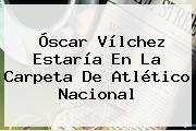 <b>Óscar Vílchez</b> Estaría En La Carpeta De Atlético Nacional
