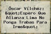<b>Óscar Vílchez</b>: &quot;Espero Que Alianza Lima No Ponga Trabas Para Irme&quot;