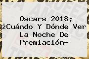 <b>Oscars 2018</b>: ¿Cuándo Y Dónde Ver La Noche De Premiación?