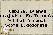 Ospina: Buenas Atajadas, En Triunfo 2-3 Del <b>Arsenal</b> Sobre Ludogorets