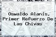 <b>Oswaldo Alanís</b>, Primer Refuerzo De Las Chivas