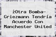¿Otra Bomba? Griezmann Tendría Acuerdo Con <b>Manchester United</b>