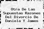 Otra De Las Supuestas Razones Del Divorcio De <b>Daniela</b> Y <b>James</b>