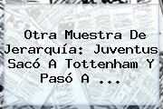 Otra Muestra De Jerarquía: <b>Juventus</b> Sacó A Tottenham Y Pasó A ...