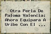 Otra Perla De <b>Paloma Valencia</b>: Ahora Equipara A Uribe Con El ...
