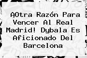 ¡Otra Razón Para Vencer Al Real Madrid! <b>Dybala</b> Es Aficionado Del Barcelona