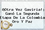 ¡Otra Vez Gaviria!: Ganó La Segunda Etapa De La <b>Colombia Oro Y Paz</b>
