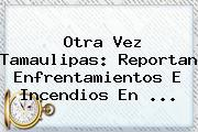 Otra Vez <b>Tamaulipas</b>: Reportan Enfrentamientos E Incendios En <b>...</b>