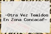 ?Otra Vez Temidos En Zona <b>Concacaf</b>?