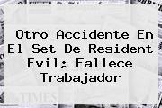 Otro Accidente En El Set De <b>Resident Evil</b>; Fallece Trabajador