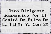 Otro Dirigente Suspendido Por El Comité De Ética De La <b>FIFA</b>: Ya Son 20