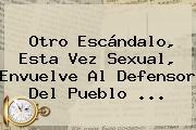 Otro Escándalo, Esta Vez Sexual, Envuelve Al Defensor Del Pueblo <b>...</b>