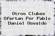 Otros Clubes Ofertan Por Pablo <b>Daniel Osvaldo</b>