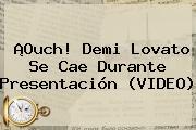 ¡Ouch! <b>Demi Lovato</b> Se Cae Durante Presentación (VIDEO)