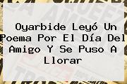 Oyarbide Leyó Un Poema Por El <b>Día Del Amigo</b> Y Se Puso A Llorar