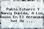 Pablo Echarri Y Nancy Dupláa, A Los Besos En El Arranque <b>hot</b> De <b>...</b>