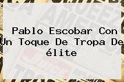 <b>Pablo Escobar</b> Con Un Toque De Tropa De élite