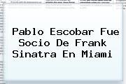 Pablo Escobar Fue Socio De <b>Frank Sinatra</b> En Miami