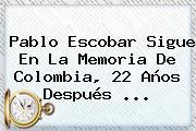 <b>Pablo Escobar</b> Sigue En La Memoria De Colombia, 22 Años Después <b>...</b>