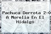 <i>Pachuca Derrota 2-0 A Morelia En El Hidalgo</i>