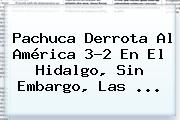 <b>Pachuca</b> Derrota Al <b>América</b> 3-2 En El Hidalgo, Sin Embargo, Las <b>...</b>