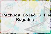 <b>Pachuca</b> Goleó 3-1 A Rayados