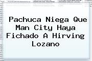 Pachuca Niega Que Man City Haya Fichado A <b>Hirving Lozano</b>