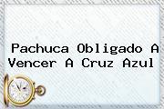 <b>Pachuca</b> Obligado A Vencer A <b>Cruz Azul</b>